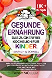 KOCHBUCH GESUNDE ERNÄHRUNG – DAS ZUCKERFREI KOCHBUCH FÜR KINDER: Mehr als 100 gesunde Rezepte! Einfach, schnell und gesund kochen für Kinder und die ganze Familie! Super tasty-Super fast!