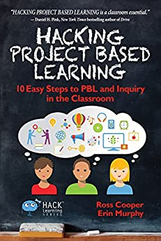 Hacking Project Based Learning: 10 Easy Steps to PBL and Inquiry in the Classroom (Hack Learning Series Book 9) by [Ross Cooper, Erin Murphy]