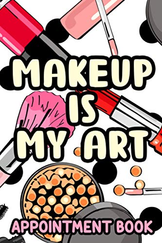 Makeup Is My Art Appointment Book: A Notebook Of Weekly And Daily Appointments, Schedule Planning Journal For Makeup Artists