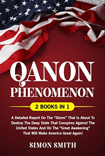 """Qanon Phenomenon (2 Books in 1): A Detailed Report on the """"Storm"""" that is about to Destroy the Deep State that Conspires Against the United States (English Edition)"""