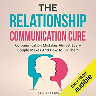 The Relationship Communication Cure: Communication Mistakes Almost Every Couple Makes and How to Fix Them (Rescue Marriage Skills, Improve Love & Intimacy, Healthy Conflict Resolution Therapy Help) audiobook cover art