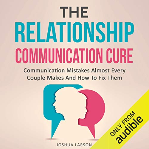 The Relationship Communication Cure: Communication Mistakes Almost Every Couple Makes and How to Fix Them (Rescue Marriage Skills, Improve Love & Intimacy, Healthy Conflict Resolution Therapy Help) cover art