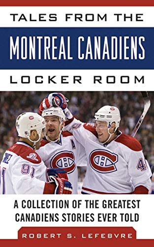 Tales from the Montreal Canadiens Locker Room: A Collection of the Greatest Canadiens Stories Ever Told (Tales from the Team)