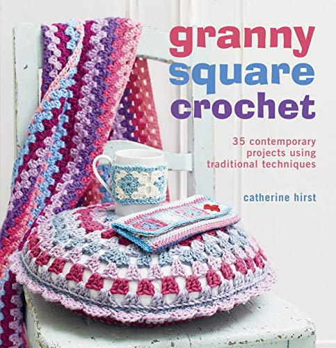 Granny Square Crochet: 35 Contemporary Projects Using Traditional Techniques By Catherine Hirst