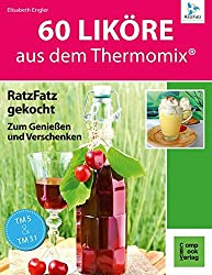60 Liköre aus dem Thermomix: RatzFatz gekocht zum Genießen und Verschenken