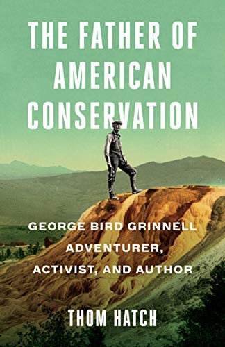 The Father of American Conservation: George Bird Grinnell Adventurer, Activist, and Author