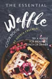 The Essential Waffle Cookbook: Try A Waffle for Breakfast, Lunch or Dinner