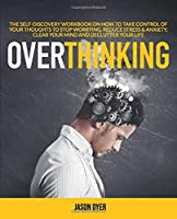 Overthinking: The Self-Discovery Workbook On How To Take Control Of Your Thoughts To Stop Worrying, Reduce Stress & Anxiety, Clear Your Mind And Declutter Your Life Front Cover