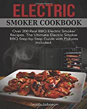 Electric Smoker Cookbook: Over 200 Real BBQ Electric Smoker Recipes. The Ultimate Electric Smoker BBQ Step-by-Step Guide with Pictures Included