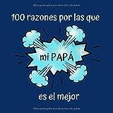 100 razones por las que mi PAPÁ es el mejor: Regalo Ideal Para el Día del Padre, Cumpleaños, Regalo Perfecto y Original Para Papá, Libreta Para Rellenar, 100 Páginas, 21x21 cm