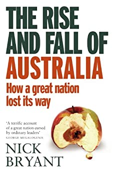 The Rise and Fall of Australia: How a great nation lost its way by [Nick Bryant]
