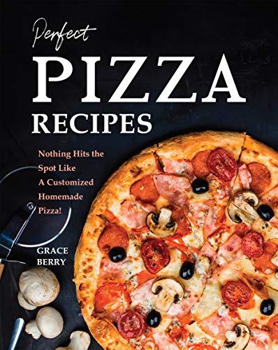 Perfect Pizza Recipes: Nothing Hits the Spot Like A Customized Homemade Pizza! (English Edition)