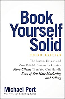 Book Yourself Solid: The Fastest, Easiest, and Most Reliable System for Getting More Clients Than You Can Handle Even if You Hate Marketing and Selling by [Michael Port]