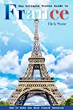 The Ultimate Travel Guide to France: How to Have the Best French Vacation (English Edition)