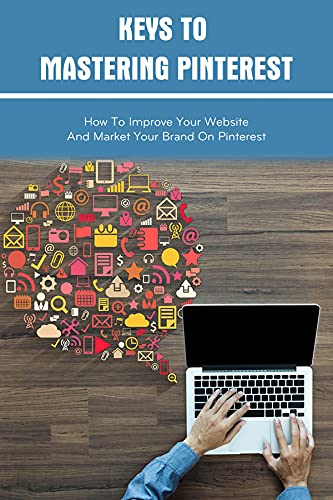 Keys To Mastering Pinterest: How To Improve Your Website And Market Your Brand On Pinterest: How To Get Website Traffic For Free (English Edition)