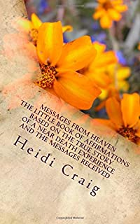 Messages from Heaven The Little Book of Affirmations Based on the True Story of a Near Death Experience and the Messages R...