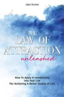 The Law Of Attraction Unleashed: How To Apply It Immediately Into Your Life For Achieving A Better Quality Of Life