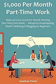$1,000 Per Month Part-Time Work: Make an Extra $1,000 Per Month Working Part-Time from Home… Aliexpress Dropshipping, Kindle Publishing & Blogging for Beginners by [Jonathan Parker]