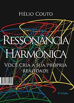 Ressonância Harmônica: Você cria a sua própria realidade por [Hélio Couto]