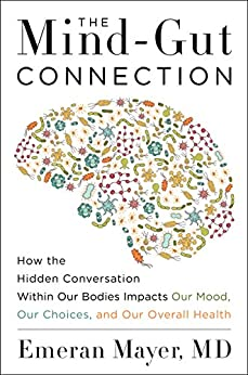 The Mind-Gut Connection: How the Hidden Conversation Within Our Bodies Impacts Our Mood, Our Choices, and Our Overall Health by [Emeran Mayer]