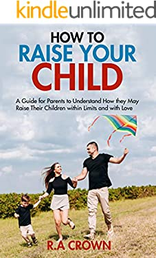 How to Raise your Child: A Guide for Parents to Understand How They may Raise their Children within Limits and with Love (Parenthood)