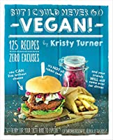 But I Could Never Go Vegan!: 125 Recipes That Prove You Can Live Without Cheese, It's Not All Rabbit Food, and Your Friends Will Still Come over for Dinner