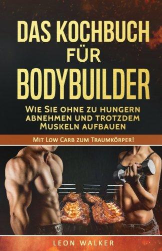 Das Kochbuch für Bodybuilder: Wie Sie ohne zu Hungern abnehmen und trotzdem Muskeln aufbauen (Mit Low Carb zum Traumkörper!, Band 1)