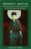 Prophet Motive: Deguchi Onisaburo, Oomoto, and the Rise of New Religion in Japan