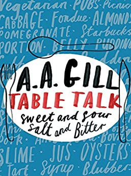 Table Talk: Sweet And Sour, Salt and Bitter by [A.A. Gill]