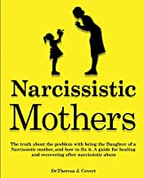 Narcissistic Mothers: The truth about the problem with being the daughter of a narcissistic mother, and how to fix it. A guide for healing and recovering after narcissistic abuse