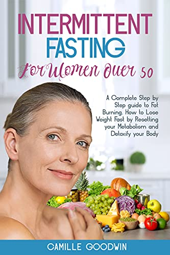 Intermittent Fasting For Women Over 50: A Complete Step by Step guide to Fat Burning. How to Lose Weight Fast by Resetting your Metabolism and Detoxify your Body
