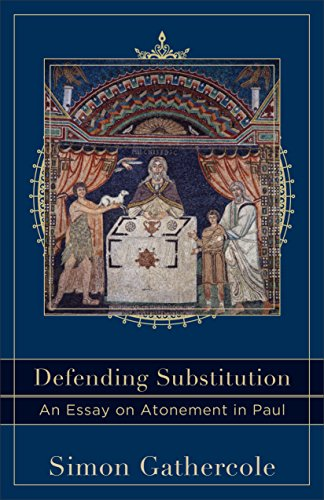 Defending Substitution (Acadia Studies in Bible and Theology): An Essay on Atonement in Paul by [Simon Gathercole]