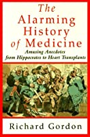 The Alarming History of Medicine/Amusing Anecdotes from Hippocrates to Heart Transplants