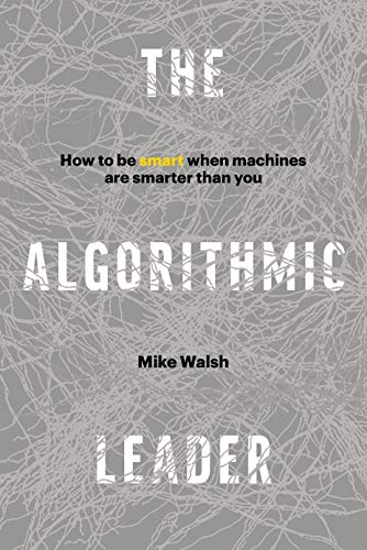 The Algorithmic Leader: How to Be Smart When Machines Are Smarter Than You