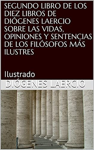 SEGUNDO LIBRO DE LOS DIEZ LIBROS DE DIÓGENES LAERCIO SOBRE LAS VIDAS, OPINIONES Y SENTENCIAS DE LOS FILÓSOFOS MÁS ILUSTRES: Ilustrado en losmasleidos.com