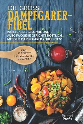 Die große Dampfgarer-Fibel: 200 leckere, gesunde und ausgewogene Gerichte köstlich mit dem Dampfgarer zubereiten! Inkl. 50 Rezepte für Vegetarier und Veganer
