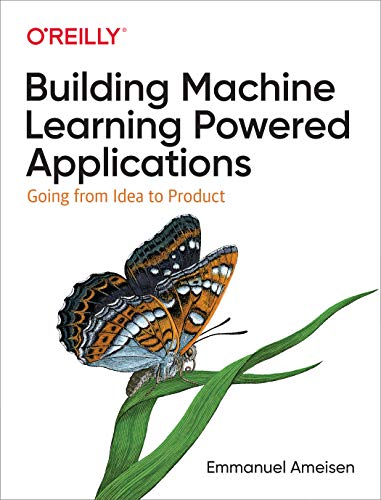Building Machine Learning Powered Applications: Going from Idea to Product