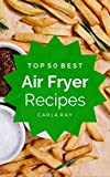 Air Fryer: Top 50 Best Air Fryer Recipes – The Quick, Easy, & Delicious Everyday Cookbook! (English Edition)