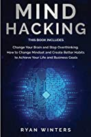 Mind Hacking: This Book Includes: Change Your Brain and Stop Overthinking. How to Change Mindset and Create Better Habits to Achieve Your Life and Business Goals