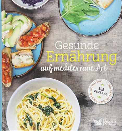 Gesunde Ernährung auf mediterrane Art: 128 Rezepte aus Italien, Spanien, Griechenland