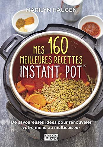 Mes 160 meilleures recettes Instant Pot®: De savoureuses idées pour renouveler votre menu au multicuiseur
