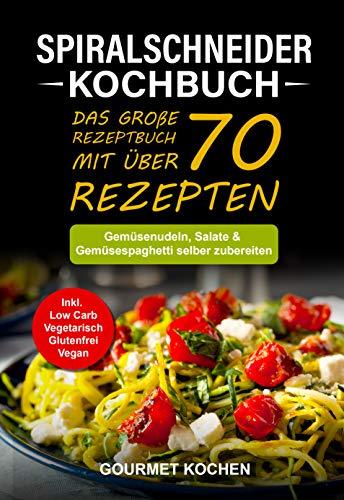Spiralschneider Kochbuch: Das große Rezeptbuch mit über 70 leckeren Rezepten - Gemüsenudeln, Salate & Gemüsespaghetti selber zubereiten - Inkl. Low Carb, Vegetarisch, Glutenfrei, Vegan Rezepte