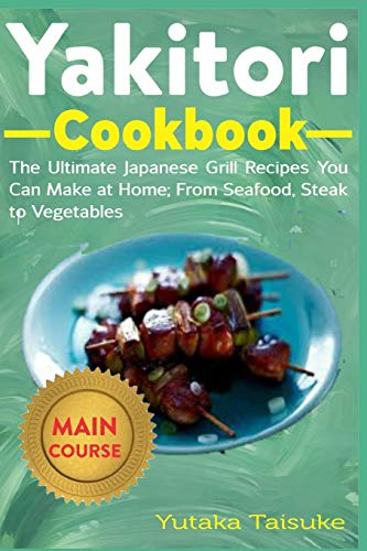 Yakitori Cookbook: The Ultimate Japanese Grill Recipes You Can at Home; From Seafood, Steak to Vegetables