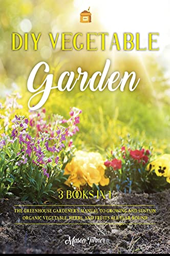 DIY Vegetable Garden: Your Essential Guide to Grow Vegetables, Herbs, and Fruit Using Deep-Organic Techniques Like Raised-bed Gardening, Hydroponics and Greenhouse Gardening (7A)