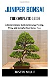 JUNIPER BONSAI THE COMPLETE GUIDE: A Comprehensive Guide to Growing, Pruning, Wiring and Caring for Your Bonsai Trees