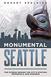 Monumental Seattle: The Stories Behind the City's Statues, Memorials, and Markers