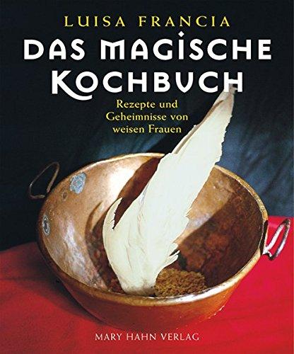 Das magische Kochbuch: Rezepte und Geheimnisse von weisen Frauen