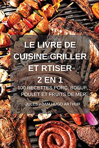 LE LIVRE DE CUISINE GRILLER ET RTISER 2 EN 1 100 RECETTES PORC, BOEUF, POULET ET FRUITS DE MER