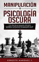 Manipulación Y Psicología Oscura: Cómo dejar de ser manipulado, defenderte y proteger tu mente. Secretos de la psicología oscura, aprende los usos prácticos y las defensas tú mismo.