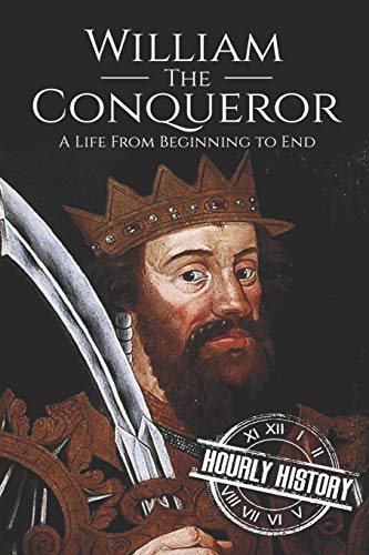 William the Conqueror: A Life From Beginning to End (Biographies of British Royalty, Band 13)